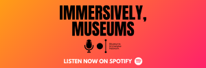 A pink and orange gradient graphic. In bold black letters read: 'Immersively, Museums'. Below this is a podcast microphone icon and the 'Museums Immersive Network' logo. In white at the bottom reads 'Listen now on Spotify'