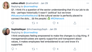 A screenshot of two tweets - one from 'celine elliott' saying 'Q1. I think it's a question of the sector understanding that it's our job to do this - perhaps historically it wasn't political but we know #MuseumsAreNotNeutral & the cultural sector is perfectly placed to connect the dots... (& the people) #RDNetwork'. The second by 'Sophie Meyer' reads 'I think employees feeling empowered to make the changes in a big thing. If management/trustees are openly supportive and transparent about values, it makes employees feel emboldened to act and know it's supported.'