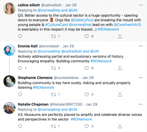 A screenshot of four tweets. 1. Celine Elliott: 'Q3. Better access to the cultural sector is a huge opportunity - opening doors to everyone. Orgs like @GalleryPool are breaking the mould with young people & #Culture Card @cornwallmp lead on with @CarefreeV4US is exemplary in this respect (I may be biased)...' 2. Emmie Kell: 'Actively addressing partial and exclusionary versions of history. Encouraging empathy. Building community.' 3. Stephanie Clemens: 'Building community is key here surely. Asking and actually properly listening' 4. Natalie Chapman: 'A3. Museums are perfectly placed to amplify and celebrate diverse voices and perspectives in the sector #RDNetwork'.