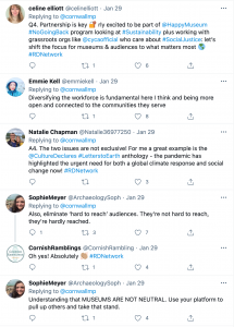 A screenshot of 6 tweets: 1. Celine Eliott: 'Partnership is key. rly excited to be part of the Happy Museum No Going Back program looking at sustainability...' 2. Emmie Kell: 'diversifying the workforce is fundamental here I think and being more open and connected to the communities they serve'. 3. Natalie Chapman: 'The two issues are not exclusive! For me a great example is the Culture Declares Letters to Earth anthology...' 4. Sophie Meyer: 'Also, eliminate hard to reach audiences. They're not hard to reach, they're hardly reached'. 5. Cornish Ramblings 'oh yes absolutely!'. 6. Sophie Meyer 'understanding that MUSEUMS ARE NOT NEUTRAL. Use your platform to pull up others and take that stand.'